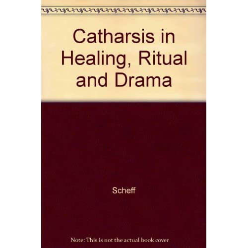 Catharsis in Healing, Ritual and Drama by Scheff (1992-07-01)