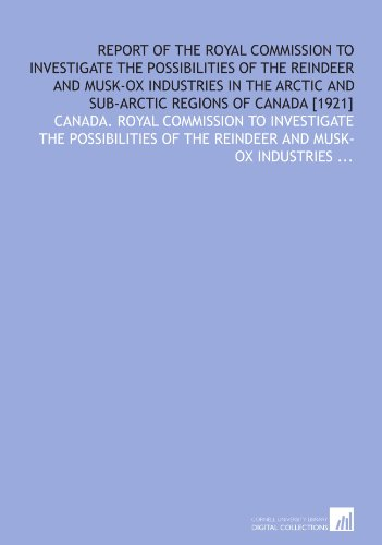 Report of the Royal Commission to investigate the possibilities of the reindeer and musk-ox industries in the Arctic and sub-Arctic regions of Canada [1921]