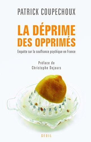 La Déprime des opprimés. Enquête sur la souffrance psychique en France: Enquête sur la souffrance psychique en France par Patrick Coupechoux