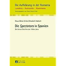 Die Spectators in Spanien: Die Kleinen Schriften Der 1760er Jahre (Die Aufklaerung in Der Romania)