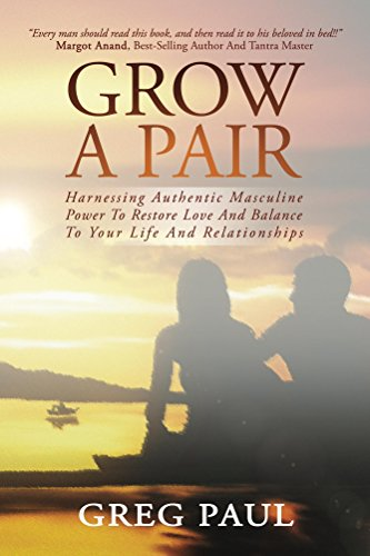 Grow a Pair: Harnessing Authentic Masculine Power to Restore Love and Balance to Your Life and Relationships (English Edition) (Balance Evolution Power)