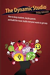 The Dynamic Studio: How to keep students, dazzle parents, and build the music studio everyone wants to get into by Philip Johnston (2012-07-27)