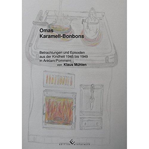 Omas Karamell-Bonbons: Betrachtungen und Episoden aus der Kindheit 1945 bis 1949 in Anklam/Pommern