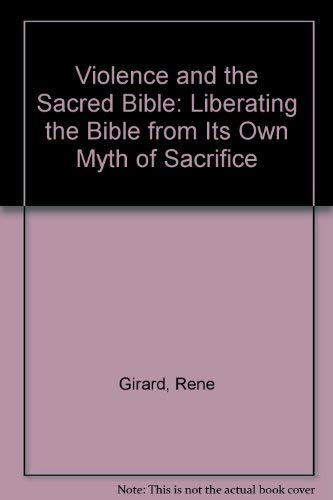 Violence and the Sacred: Liberating the Bible from Its Own Myth of Sacrifice