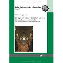 Europa im Islam – Islam in Europa: Islamische Konzepte zur Vereinbarkeit von religiöser und bürgerlicher Zugehörigkeit (ROI – Reihe für Osnabrücker Islamstudien)