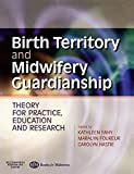 Birth Territory and Midwifery Guardianship: Theory For Practice, Education And Research