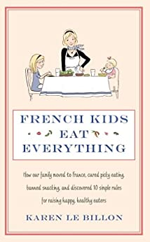 French Kids Eat Everything: How our family moved to France, cured picky eating, banned snacking and discovered 10 simple rules for raising happy, healthy eaters by [Le Billon, Karen]