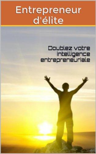 Entrepreneur d'élite: Doublez votre intelligence entrepreneuriale