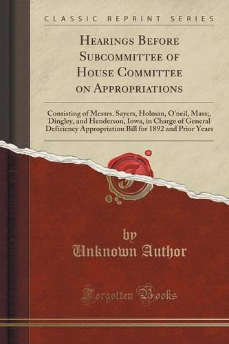 Hearings Before Subcommittee of House Committee on Appropriations: Consisting of Messrs. Sayers, Holman, O'neil, Mass;, Dingley, and Henderson, Iowa, ... for 1892 and Prior Years (Classic Reprint)