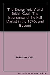 The Energy 'crisis' and British Coal : The Economics of the Full Market in the 1970s and Beyond