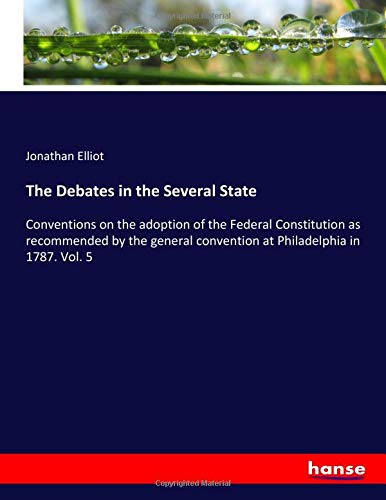 The Debates in the Several State: Conventions on the adoption of the Federal Constitution as recommended by the general convention at Philadelphia in 1787. Vol. 5