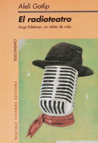 El Radioteatro/the Radio Theater: Jorge Edelman, Un Relato De Vida/a Tale Of Life (Tesis/ensayo) por Aleli Gotlip