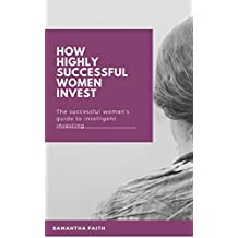 How highly successful women invest : The successful woman's guide to intelligent investing (English Edition)