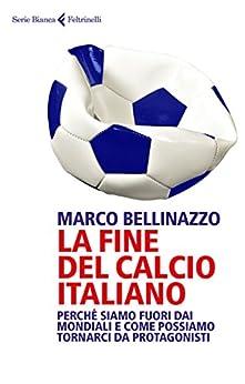 La fine del calcio italiano: Perché siamo fuori dai Mondiali e come possiamo tornarci da protagonisti di [Bellinazzo, Marco]