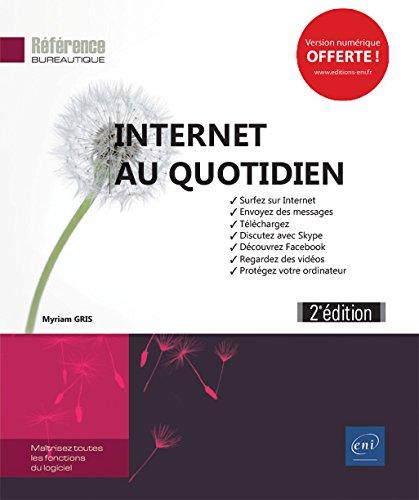 Internet au quotidien (2e dition) - Surfez sur Internet, envoyez des messages, tlchargez, discutez avec Skype, dcouvrez Facebook