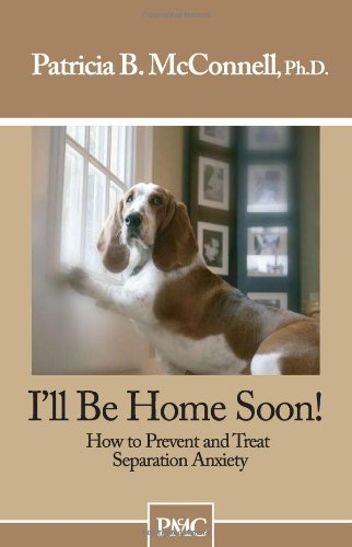 I'll Be Home Soon: How to Prevent and Treat Separation Anxiety por Patricia B. McConnell