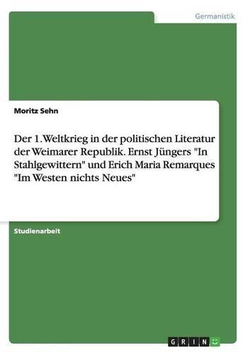 Der 1. Weltkrieg in der politischen Literatur der Weimarer Republik. Ernst Jüngers In Stahlgewittern und Erich Maria Remarques Im Westen nichts Neues