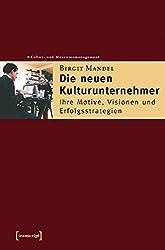 Die neuen Kulturunternehmer: Ihre Motive, Visionen und Erfolgsstrategien (Schriften zum Kultur- und Museumsmanagement)