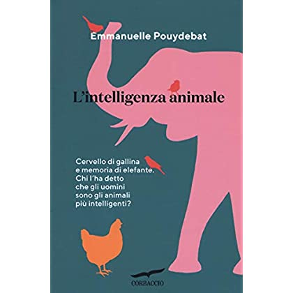 L'intelligenza Animale. Cervello Di Gallina E Memoria Di Elefante. Chi L'ha Detto Che Gli Uomini Sono Gli Animali Più Intelligenti?