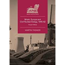 Britain, Europe and Civil Nuclear Energy, 1945-62: Power Politics (Britain and the World)