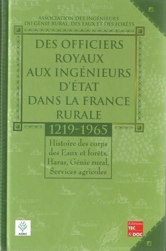 DES OFFICIERS RURAUX AUX INGENIEURS D'ETAT DANS LA FRANCE RURALE, 1219-1965 : HISTOIRE DES CORPS DES EAUX ET FORETS, HARAS, GENIE RURAL, SERVICES AGRICOLES