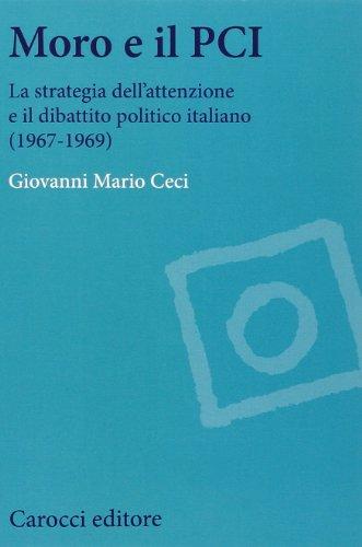 Moro e il PCI. La strategia dell'attenzione a il dibattito politico italiano (1967-1969) (Studi storici Carocci) por Giovanni M. Ceci