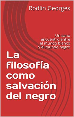 La filosofía como salvación del negro: Un sano encuentro entre el mundo blanco y el mundo negro (Spanish Edition)