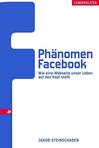 Steinschaden, Jakob: Phänomen Facebook: Wie eine Webseite unser Leben auf den Kopf stellt