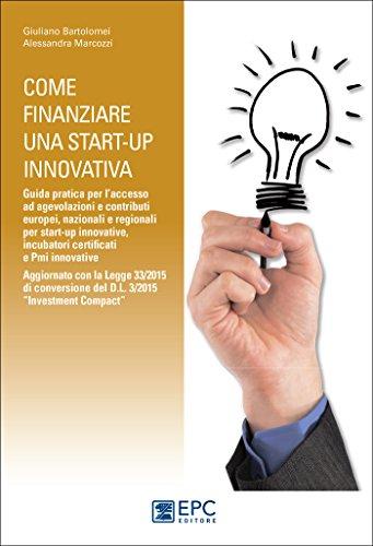 """Come finanziare una start-up innovativa: Guida pratica per l'accesso ad agevolazioni e contributi europei, nazionali e regionali per start-up innovative, ... del D.L. 3/2015 """"Investment Compact"""""""
