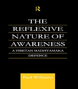 The Reflexive Nature of Awareness: A Tibetan Madhyamaka Defence (Routledge Critical Studies in Buddhism) by [Williams, Paul]