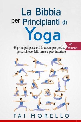 yoga: la bibbia per principianti di yoga. 63 principali posizioni illustrate per perdita di peso, sollievo dallo stress e pace interiore