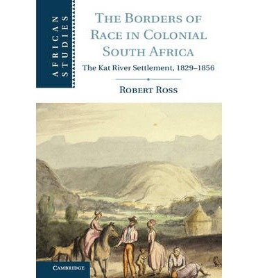 [(The Borders of Race in Colonial South Africa: The Kat River Settlement, 1829-1856)] [ By (author) Robert Ross ] [December, 2013]