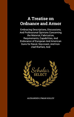 A Treatise on Ordnance and Armor: Embracing Descriptions, Discussions, And Professional Opinions Concerning the Material, Fabrication, Requirements, ... Naval, Sea-coast, And Iron-clad Warfare, And