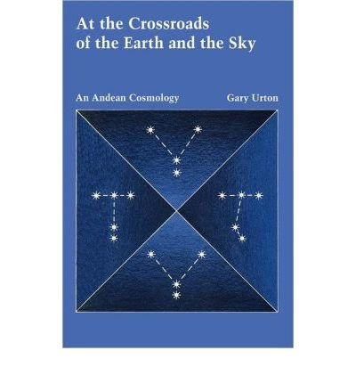 By Gary Urton ( Author ) [ At the Crossroads of the Earth and the Sky: An Andean Cosmology Latin American Monographs: No. 55 By Jul-1988 Paperback