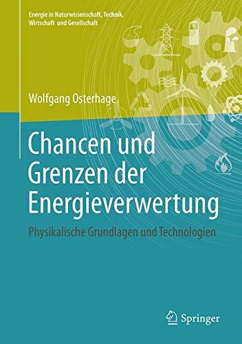 Chancen und Grenzen der Energieverwertung: Physikalische Grundlagen und Technologien (Energie in Naturwissenschaft, Technik, Wirtschaft und Gesellschaft)