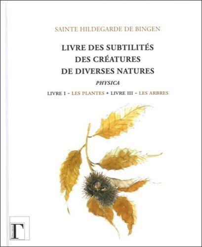 Livre des subtilités des créatures de diverses natures : Livre I : Les plantes - Livre III : Les arbres par Hildegarde de Bingen