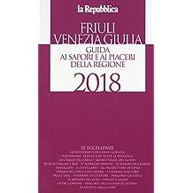 Friuli Venezia Giulia. Guida ai sapori e ai piaceri della regione 2018