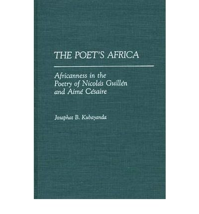 [(The Poet's Africa: Africanness in the Poetry of Nicol'as Guill'en and Aim'e C'esaire)] [Author: Josaphat B. Kubayanda] published on (October, 1990)
