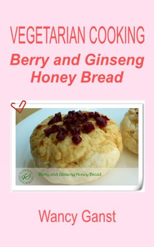 Vegetarian Cooking: Berry and Ginseng Honey Bread (Vegetarian Cooking - Snacks or Desserts Book 85) (English Edition) -