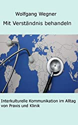 Mit Verständnis behandeln. Interkulturelle Kommunikation im Alltag von Praxis und Klinik.