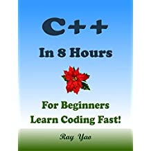 C++: In 8 Hours, For Beginners, Learn Coding Fast! C++ Programming Language Crash Course, C++ Quick Start Guide, C++ Tutorial Book with Hands-On Projects, In Easy Steps! An Ultimate Beginner's Guide!