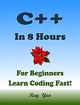 C++: In 8 Hours, For Beginners, Learn Coding Fast! C++ Programming Language Crash Course, C++ Quick Start Guide, C++ Tutorial Book with Hands-On Projects, ... Ultimate Beginner's Guide! (English Edition) di [Yao, Ray]
