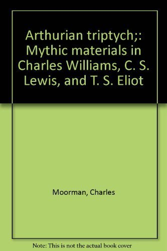 Arthurian Triptych: Mythic Materials in Charles Williams, C. S. Lewis, and T. S. Eliot (University of California Perspectives in Criticism, 5)