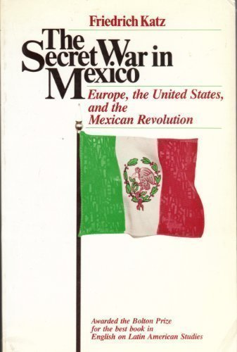 The Secret War in Mexico: Europe, the United States, and the Mexican Revolution by Friedrich Katz (1984-01-01)