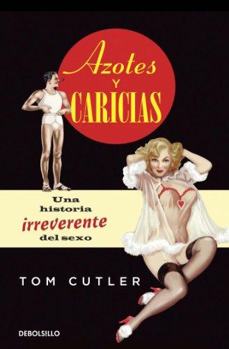 Azotes y caricias: Una historia irreverente del sexo por Tom Cutler