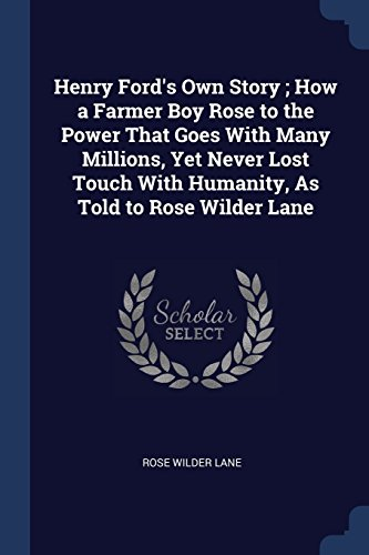 Henry Ford's Own Story; How a Farmer Boy Rose to the Power That Goes with Many Millions, Yet Never Lost Touch with Humanity, as Told to Rose Wilder Lane