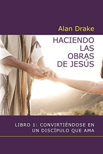 Haciendo las obras de Jesús: Libro 1: Convirtiéndose en un discípulo que ama por Alan Drake
