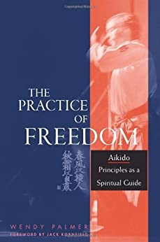 The Practice of Freedom: Aikido Principles as a Spiritual Guide by [Palmer, Wendy]
