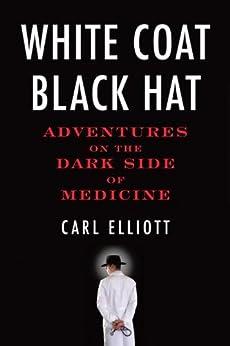 White Coat, Black Hat: Adventures on the Dark Side of Medicine by [Elliott, Carl]