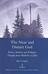 The Near and Distant God: Poetry, Idealism and Religious Thought from Holderlin to Eliot (Legenda Main) (Legenda Main Series) by Ian Cooper (2008-09-15)